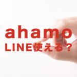 アハモ(ahamo)でLINE(ライン)は使える?使えない?【ドコモ】