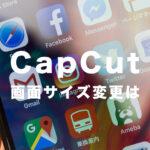 CapCut(キャップカット)で画面サイズや比率を変更する方法を解説!