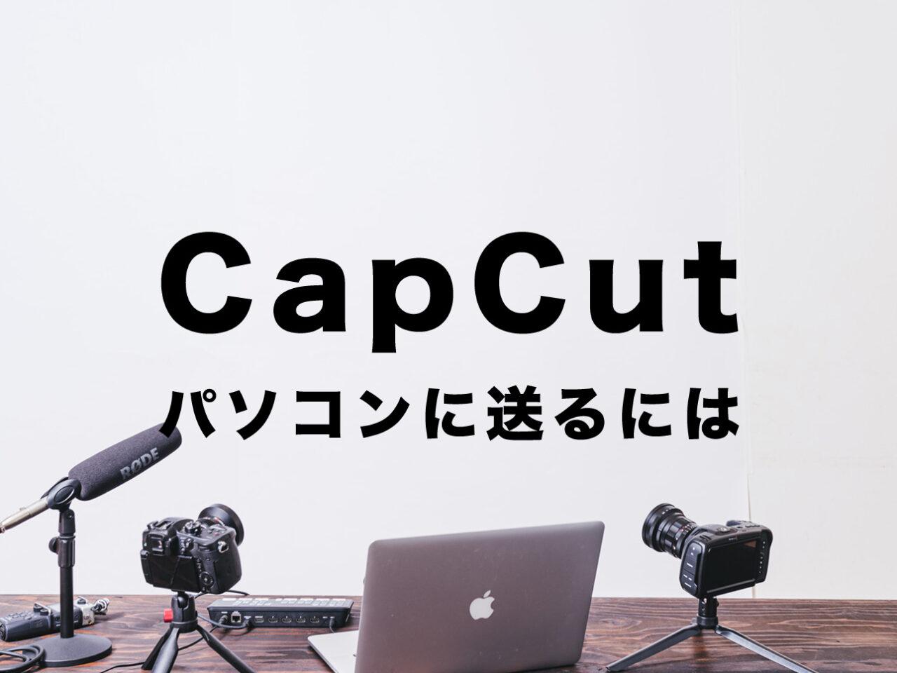 CapCut(キャップカット)でパソコンに送る&PCに保存する方法は?のサムネイル画像