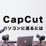 CapCut(キャップカット)でパソコンに送る&PCに保存する方法は?