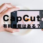 CapCut(キャップカット)に有料機能はある?無料で使える?課金は必要?