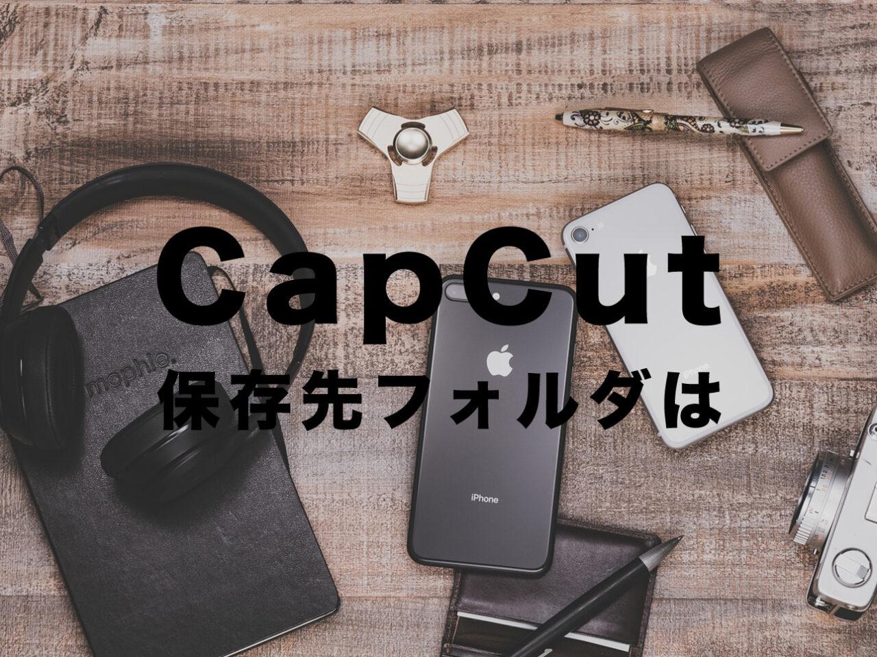 CapCut(キャップカット)のエクスポートで保存先フォルダはどこ?のサムネイル画像
