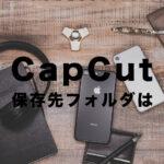 CapCut(キャップカット)のエクスポートで保存先フォルダはどこ?