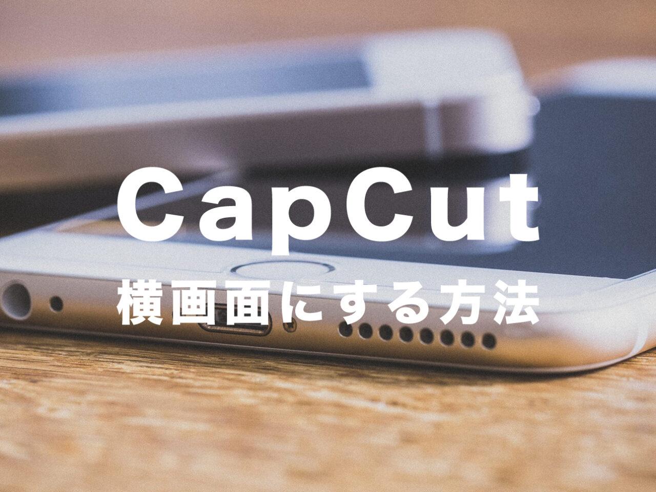 CapCut(キャップカット)で横画面にする方法は?動画を横向きにするには?のサムネイル画像