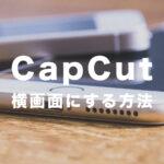 CapCut(キャップカット)で横画面にする方法は?動画を横向きにするには?