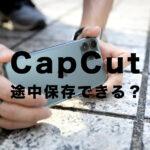CapCut(キャップカット)で途中保存はできる?動画を作成途中で保存はできる?