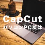 CapCut(キャップカット)にパソコン版(PC用)はある?WindowsやMacでダウンロードして使うには?