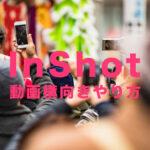 InShot(インショット)で動画の比率を横向きにしてYouTube等に合わせるには?
