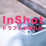 InShot(インショット)でドラフトが壊れた&開けない&ロードエラーになる原因は?