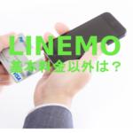 LINEMO(ラインモ)で月額基本料金以外にかかる費用の一覧を解説!