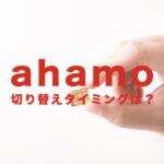 ahamo(アハモ)で切り替えタイミングはいつ?待ち時間はある?