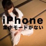 iOS15のiPhoneで集中モードがない&できない場合の原因と対処法は?