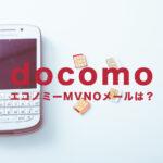 ドコモのエコノミーMVNOでメールアドレスは?キャリアメールは使える?